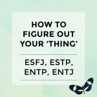How to figure out your thing {ESFJ, ESTP, ENTP, ENTJ}