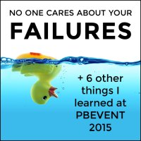 No one cares about your failures (+ 6 other things I learned at PBEVENT)