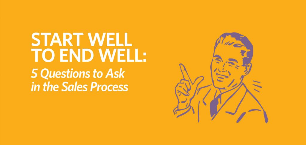 Start well to end well 5 questions to ask in the sales process