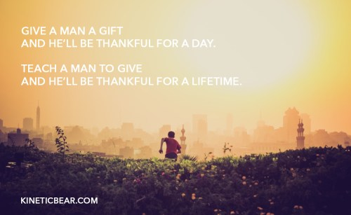 teach a man to give and he'll be thankful for a lifetime