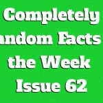 Completely Random Facts of the Week – Issue 62