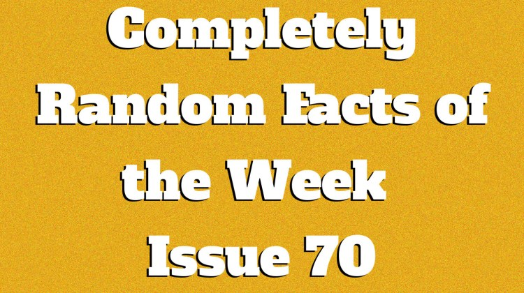 Completely Random Facts of the Week – Issue 70