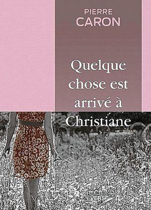"""Pierre Caron, """"Quelque chose est arrivé à Christiane"""", récit, Montréal, Recto-Verso éditeur, 2014, 150 pages, 19,95 $."""