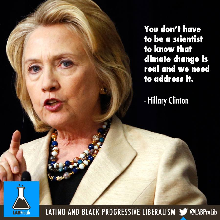 You don't have to be a scientist to know that climate change is real and we need to address it.  - Hillary Clinton