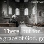 {Lessons Learned} Judge Not – There, But for the Grace of God, Go I