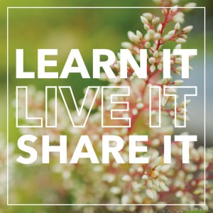 Learn It, Live It, Share It