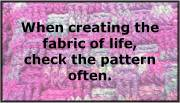 When creating the fabric of life, check the pattern often. (image)