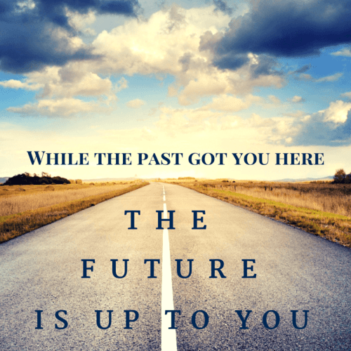 The past got you here - the future is up to you