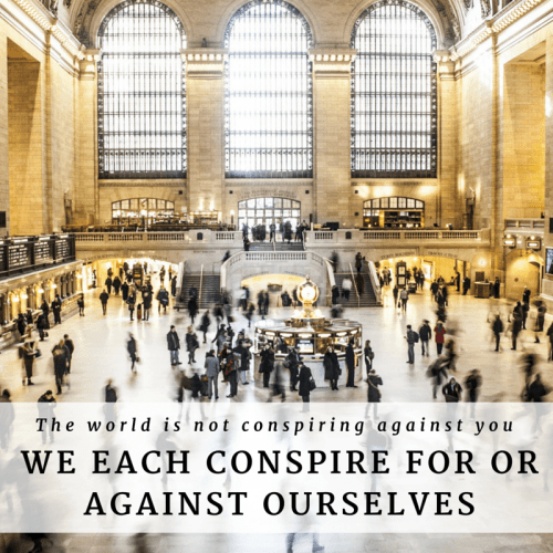 The world is not conspiring against you. We each conspire for or against ourselves