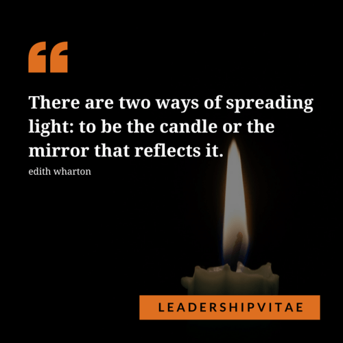 Be the candle or the light that reflects it.