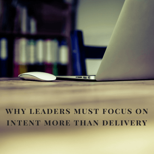 Leaders must focus on intent more than delivery