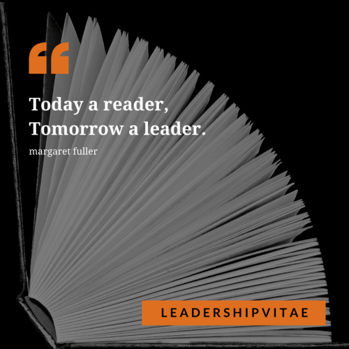 Today a reader, tomorrow a leader. Reading increases leadership effectiveness by expanding knowledge and perspective.