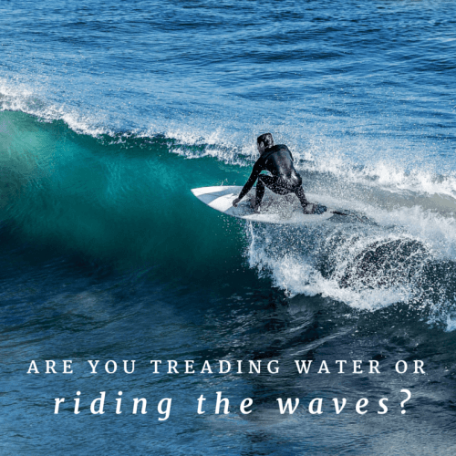Are you treading water or riding the waves?