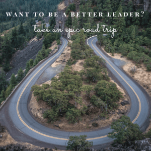 Want to be a better leader? Take an epic road trip!