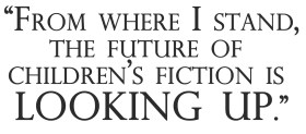 From where I stand, the future of children's fiction is looking up.""