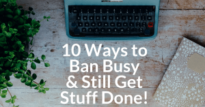 10 Ways to Ban Busy {and Still Get Stuff Done!}