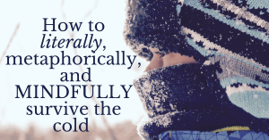 How to Literally, Metaphorically, and Mindfully Survive the Cold
