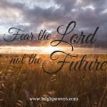 Fear the Lord, not the Future