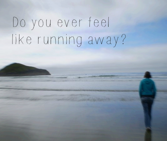 Do you ever feel like running away?