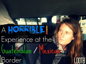 Life Out of the Box: A horrible experience at the guatemalan mexico border