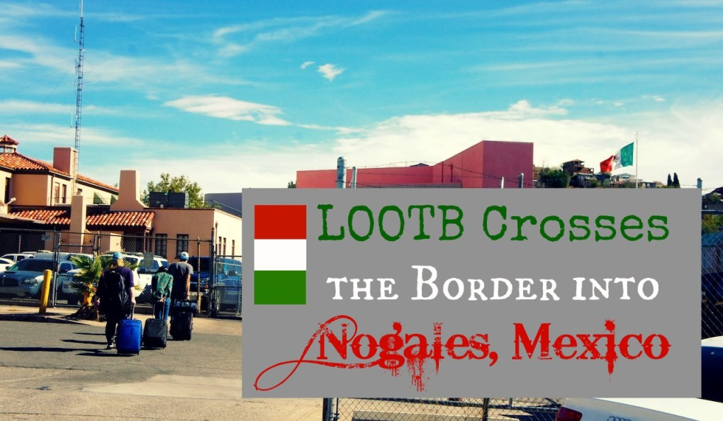 Life Out of the Box: LOOTB Crosses the Border into Nogales, Mexico