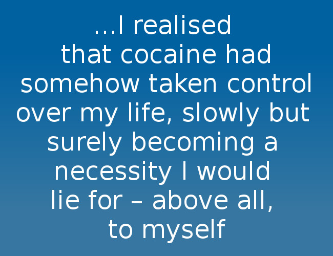 I realised that cocaine had somehow taken control over my life