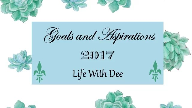 Goals and Aspirations ~ 2017 - Life with Dee