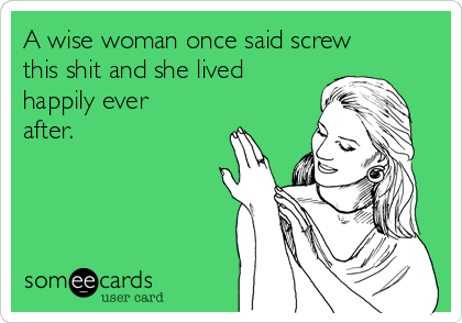 a-wise-woman-once-said-screw-this-shit-and-she-lived-happily-ever-after-d65b4