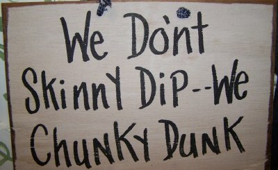 We don't skinny dip, we chunky dunk.