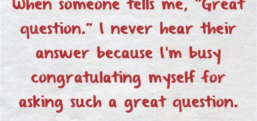 "When someone tells me, ""Great question."" I never hear their answer because I'm busy congratulating myself for asking such a great question."