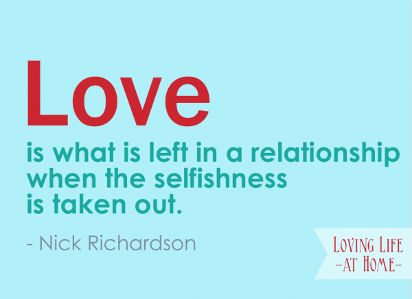 """Love is what is left in a relationship when the selfishness is taken out."" - Nick Richardson"
