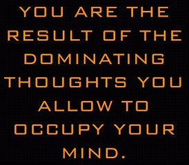 You are the result of the dominating thoughts you allow to occupy your mind
