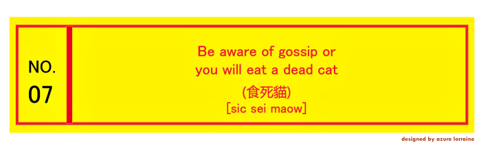 7. Be aware of gossip or you will eat a dead cat.(食死貓) [sic séi maow]