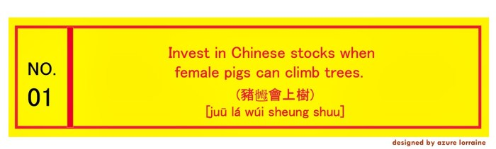 Invest in Chinese stocks when female pigs can climb trees.(豬乸會上樹) [juū lá wúi sheung shuu]