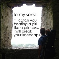 To my sons: if I catch you treating a girl like a princess, I will break your kneecaps