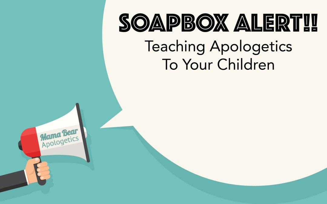 Soapbox Alert:  Teaching Apologetics To Your Children