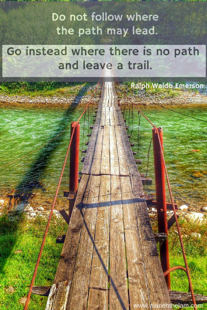 Do not follow where the path may lead. Go instead where there is no path and leave a trail. Famous Travel Quotes. Ralph Waldo Emerson