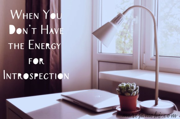 When you don't have the energy for introspection