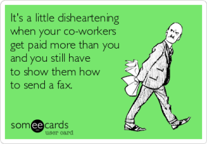 its-a-little-disheartening-when-your-co-workers-get-paid-more-than-you-and-you-still-have-to-show-them-how-to-send-a-fax-4ab7e