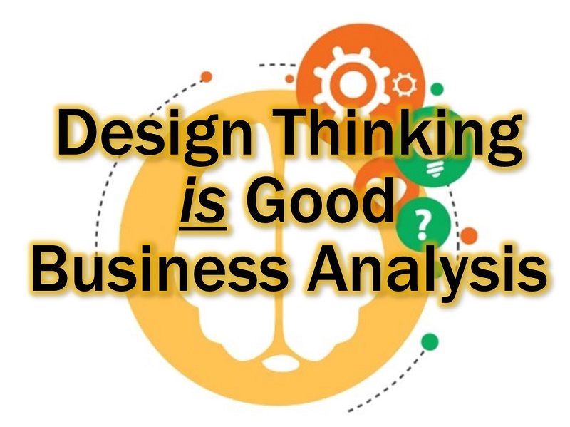 Design Thinking is Good Business Analysis
