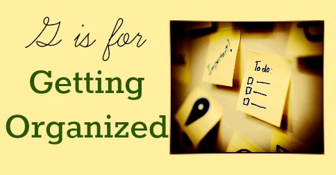 G is for Getting Organized - A to Z Challenge