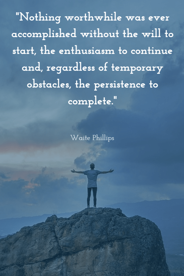 """Nothing worthwhile was ever accomplished without the will to start, the enthusiasm to continue and, regardless of temporary obstacles, the persistence to complete"" - Waite Phillips"