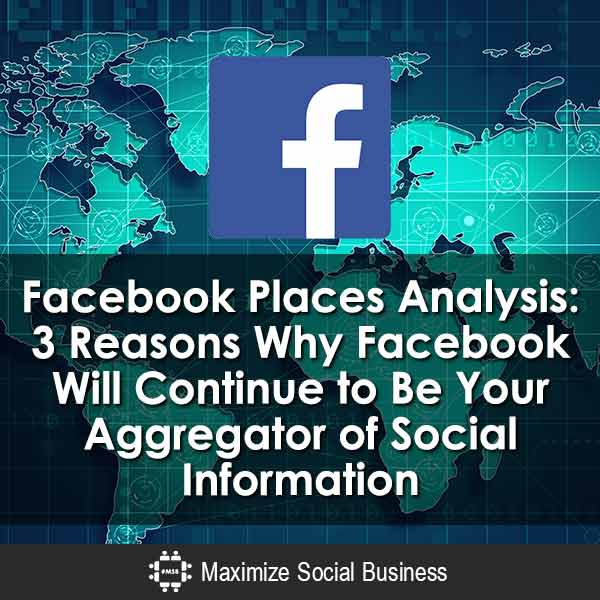 Facebook-Places-Analysis-3-Reasons-Why-Facebook-Will-Continue-to-Be-Your-Aggregator-of-Social-Information-V1 copy
