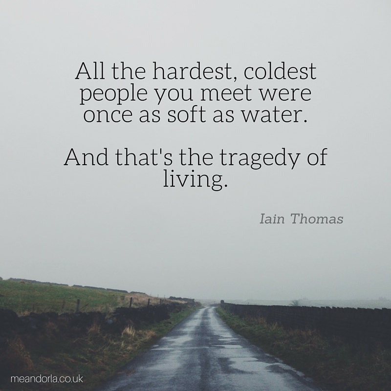 All the hardest, coldest people you meet were once as soft as water. And that's the tragedy of living.
