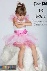Your Kid is a Brat - The Danger of Substitution - Parenting Tips from Meaningful Mama
