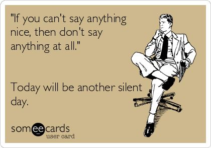 'If you can't say anything nice, then don't say anything at all.' Today will be another silent day.