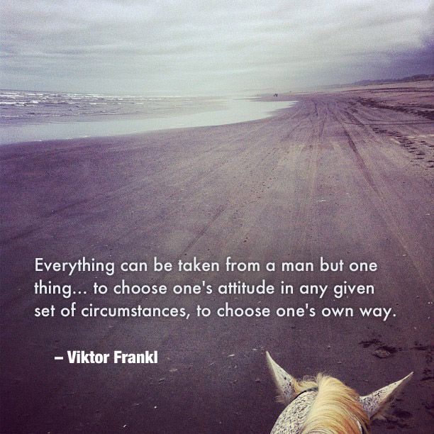 """Everything can be taken from a man but one thing… to choose one's attitude in any given set of circumstances, to choose one's own way."" Viktor Frankl"