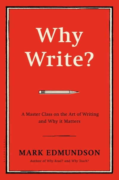 Why Write?: A Master Class on the Art of Writing and Why it Matters: Mark Edmundson: Bloomsbury USA