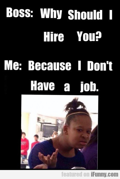 Boss Why Should I Hire You iFunny - why should i hire you