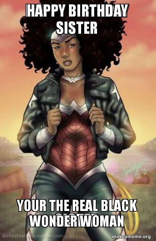 HAPPY BIRTHDAY SISTER Your the real black wonder woman - Your the